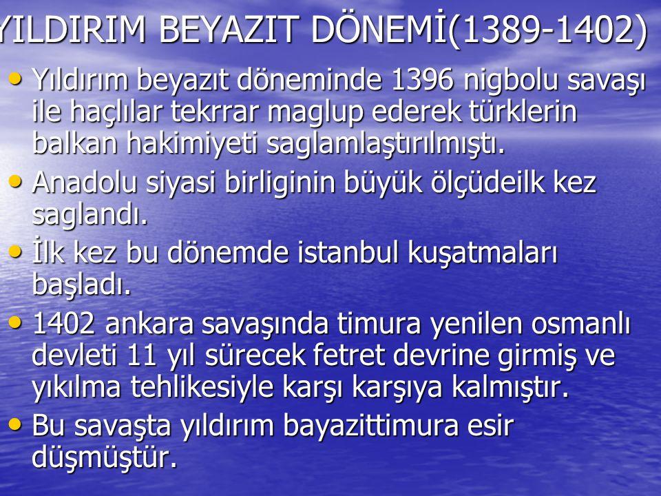 YILDIRIM BEYAZIT DÖNEMİ(1389-1402) Yıldırım beyazıt döneminde 1396 nigbolu savaşı ile haçlılar tekrrar maglup ederek türklerin balkan hakimiyeti sagla