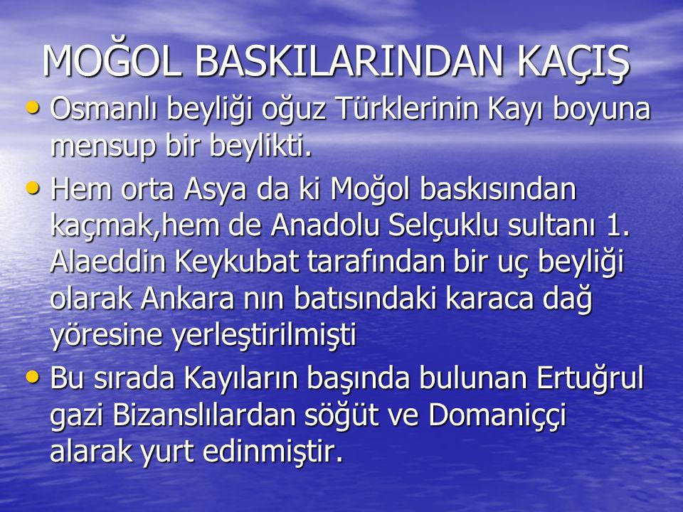 MOĞOL BASKILARINDAN KAÇIŞ Osmanlı beyliği oğuz Türklerinin Kayı boyuna mensup bir beylikti. Osmanlı beyliği oğuz Türklerinin Kayı boyuna mensup bir be