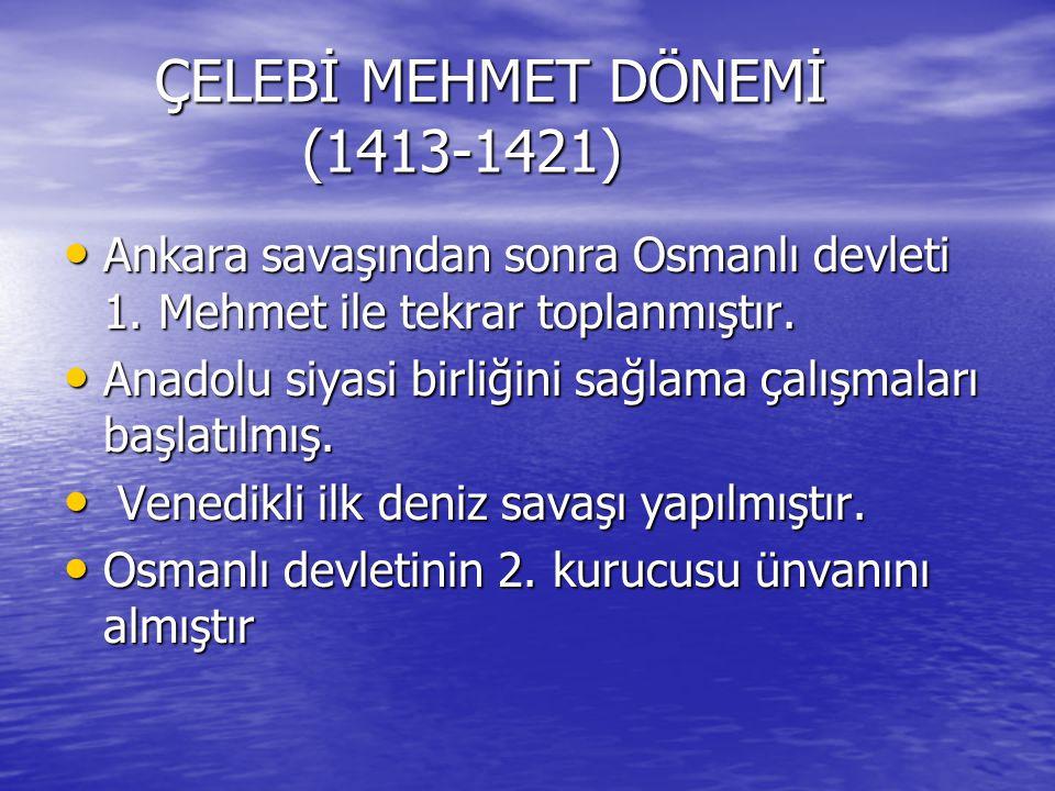 ÇELEBİ MEHMET DÖNEMİ (1413-1421) ÇELEBİ MEHMET DÖNEMİ (1413-1421) Ankara savaşından sonra Osmanlı devleti 1. Mehmet ile tekrar toplanmıştır. Ankara sa