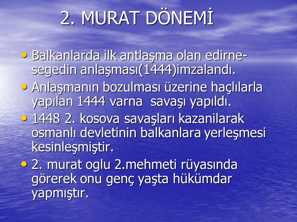 2. MURAT DÖNEMİ 2. MURAT DÖNEMİ Balkanlarda ilk antlaşma olan edirne- segedin anlaşması(1444)imzalandı. Balkanlarda ilk antlaşma olan edirne- segedin