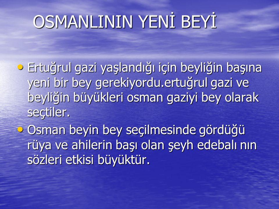OSMANLININ YENİ BEYİ OSMANLININ YENİ BEYİ Ertuğrul gazi yaşlandığı için beyliğin başına yeni bir bey gerekiyordu.ertuğrul gazi ve beyliğin büyükleri osman gaziyi bey olarak seçtiler.