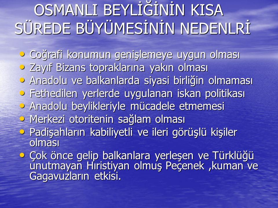 OSMANLI BEYLİĞİNİN KISA SÜREDE BÜYÜMESİNİN NEDENLRİ OSMANLI BEYLİĞİNİN KISA SÜREDE BÜYÜMESİNİN NEDENLRİ Coğrafi konumun genişlemeye uygun olması Coğrafi konumun genişlemeye uygun olması Zayıf Bizans topraklarına yakın olması Zayıf Bizans topraklarına yakın olması Anadolu ve balkanlarda siyasi birliğin olmaması Anadolu ve balkanlarda siyasi birliğin olmaması Fethedilen yerlerde uygulanan iskan politikası Fethedilen yerlerde uygulanan iskan politikası Anadolu beylikleriyle mücadele etmemesi Anadolu beylikleriyle mücadele etmemesi Merkezi otoritenin sağlam olması Merkezi otoritenin sağlam olması Padişahların kabiliyetli ve ileri görüşlü kişiler olması Padişahların kabiliyetli ve ileri görüşlü kişiler olması Çok önce gelip balkanlara yerleşen ve Türklüğü unutmayan Hıristiyan olmuş Peçenek,kuman ve Gagavuzların etkisi.