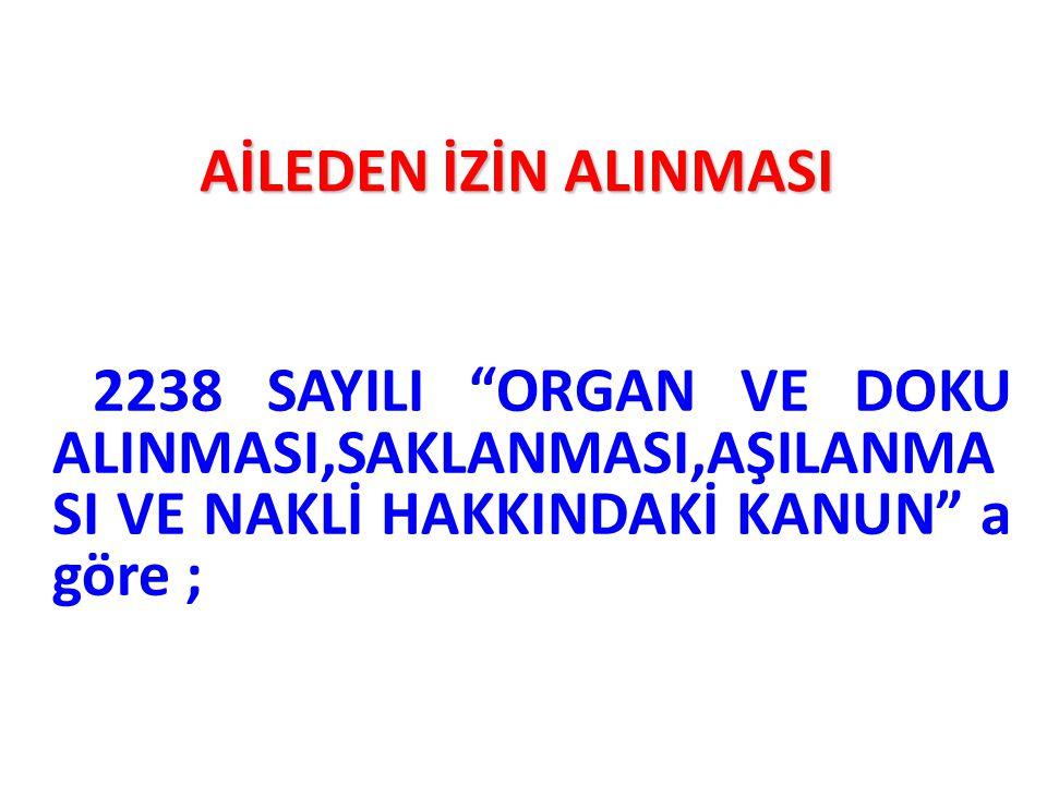 """AİLEDEN İZİN ALINMASI 2238 SAYILI """"ORGAN VE DOKU ALINMASI,SAKLANMASI,AŞILANMA SI VE NAKLİ HAKKINDAKİ KANUN"""" a göre ;"""
