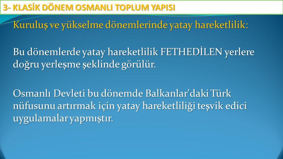 Kuruluş ve yükselme dönemlerinde yatay hareketlilik: Bu dönemlerde yatay hareketlilik FETHEDİLEN yerlere doğru yerleşme şeklinde görülür. Osmanlı Devl
