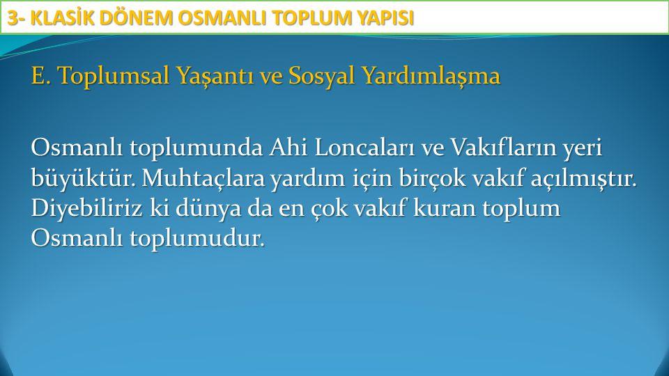 E. Toplumsal Yaşantı ve Sosyal Yardımlaşma Osmanlı toplumunda Ahi Loncaları ve Vakıfların yeri büyüktür. Muhtaçlara yardım için birçok vakıf açılmıştı