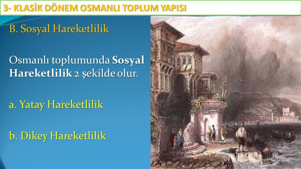 B. Sosyal Hareketlilik Osmanlı toplumunda Sosyal Hareketlilik 2 şekilde olur. a. Yatay Hareketlilik b. Dikey Hareketlilik 3- KLASİK DÖNEM OSMANLI TOPL