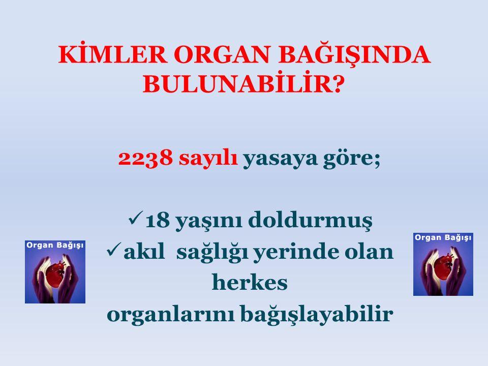2238 sayılı yasaya göre; 18 yaşını doldurmuş akıl sağlığı yerinde olan herkes organlarını bağışlayabilir KİMLER ORGAN BAĞIŞINDA BULUNABİLİR?