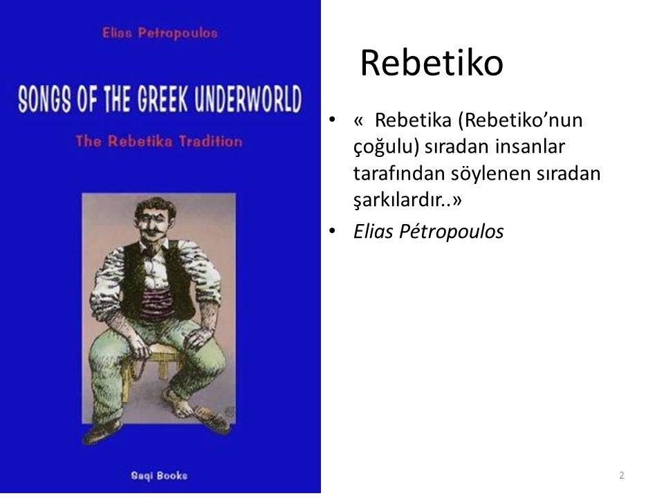 Rebetiko « Rebetika (Rebetiko'nun çoğulu) sıradan insanlar tarafından söylenen sıradan şarkılardır..» Elias Pétropoulos 2