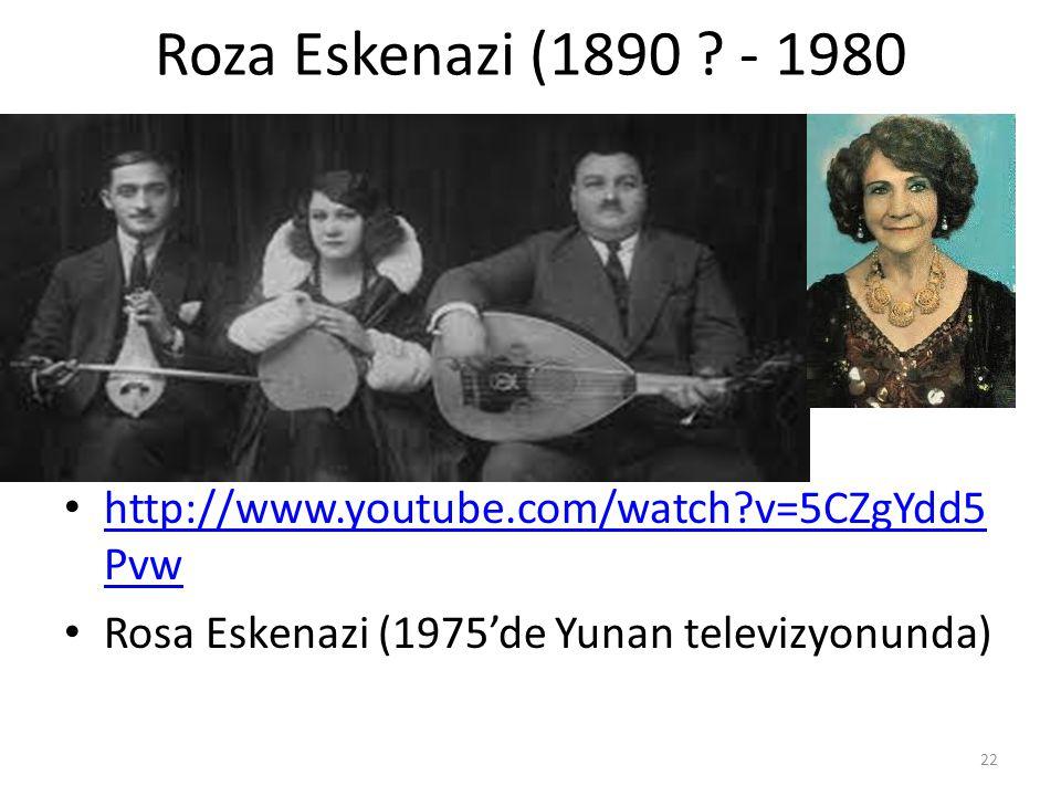 Roza Eskenazi (1890 ? - 1980 http://www.youtube.com/watch?v=5CZgYdd5 Pvw http://www.youtube.com/watch?v=5CZgYdd5 Pvw Rosa Eskenazi (1975'de Yunan tele