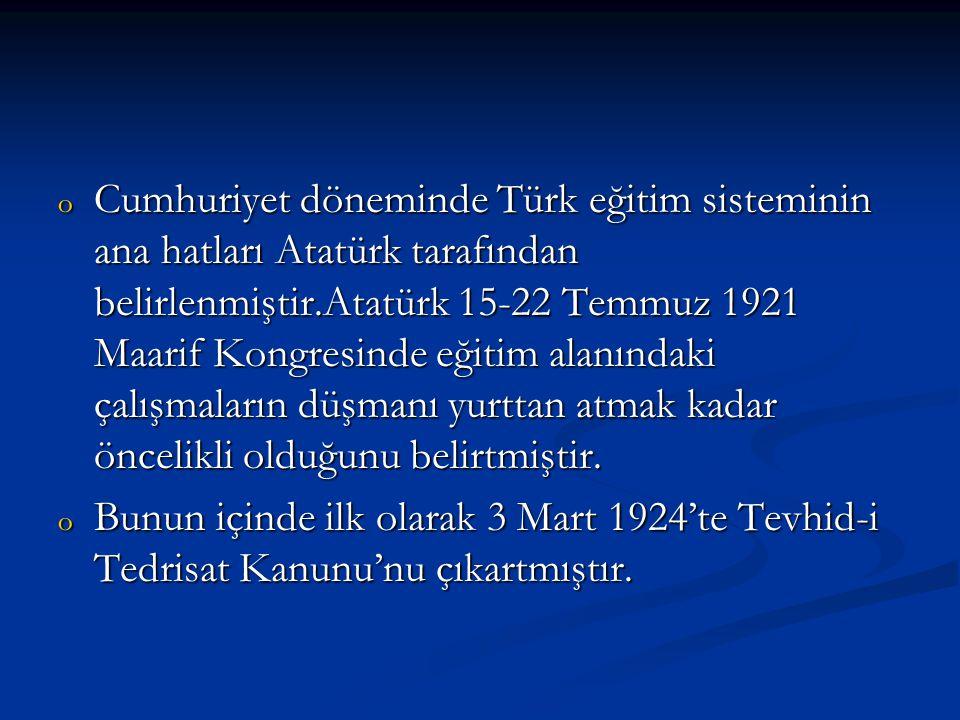 o Cumhuriyet döneminde Türk eğitim sisteminin ana hatları Atatürk tarafından belirlenmiştir.Atatürk 15-22 Temmuz 1921 Maarif Kongresinde eğitim alanın
