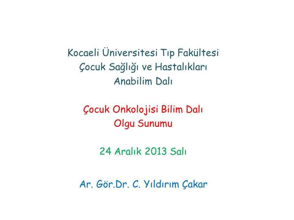 Kocaeli Üniversitesi Tıp Fakültesi Çocuk Sağlığı ve Hastalıkları Anabilim Dalı Çocuk Onkolojisi Bilim Dalı Olgu Sunumu 24 Aralık 2013 Salı Ar. Gör.Dr.