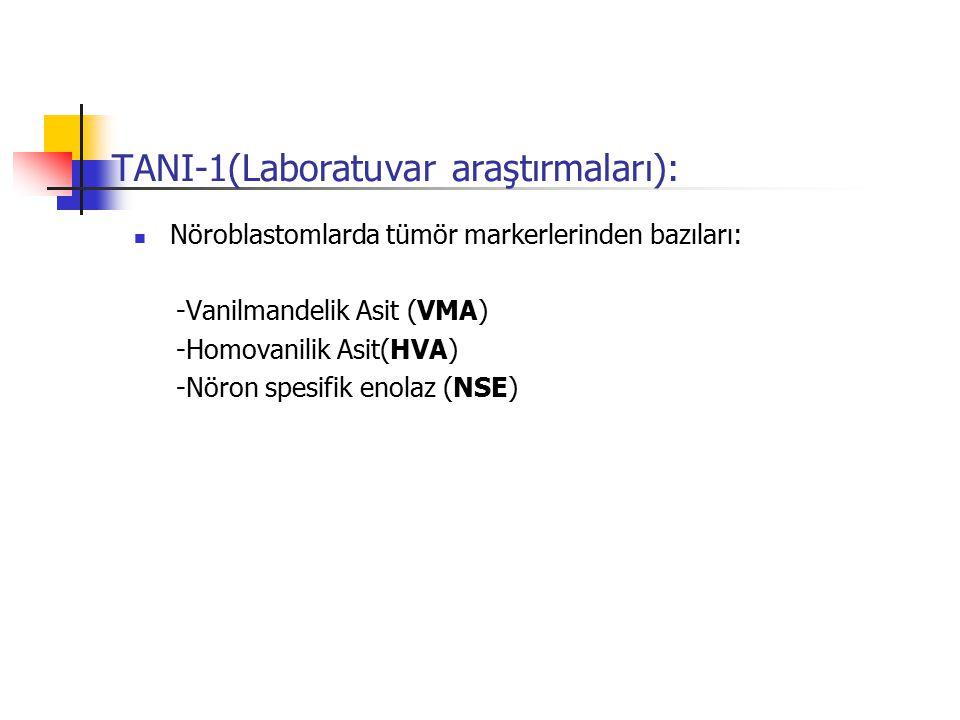 TANI-1(Laboratuvar araştırmaları): Nöroblastomlarda tümör markerlerinden bazıları: -Vanilmandelik Asit (VMA) -Homovanilik Asit(HVA) -Nöron spesifik en