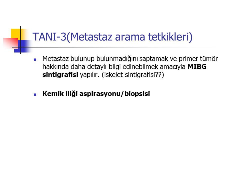 TANI-3(Metastaz arama tetkikleri) Metastaz bulunup bulunmadığını saptamak ve primer tümör hakkında daha detaylı bilgi edinebilmek amacıyla MIBG sintig