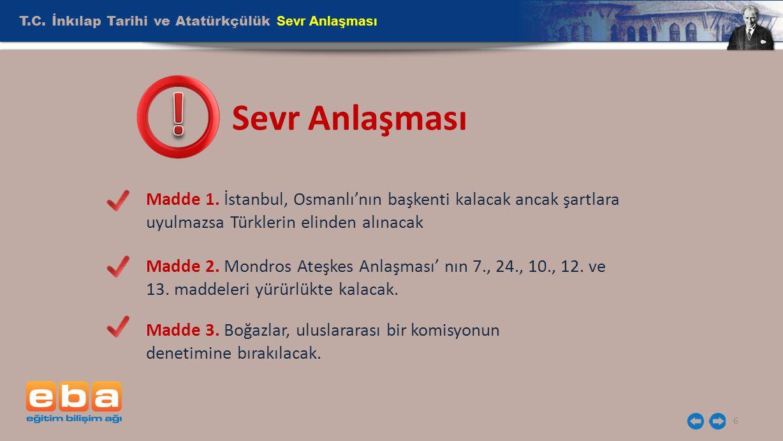 T.C. İnkılap Tarihi ve Atatürkçülük Sevr Anlaşması 6 Sevr Anlaşması Madde 1. İstanbul, Osmanlı'nın başkenti kalacak ancak şartlara uyulmazsa Türklerin
