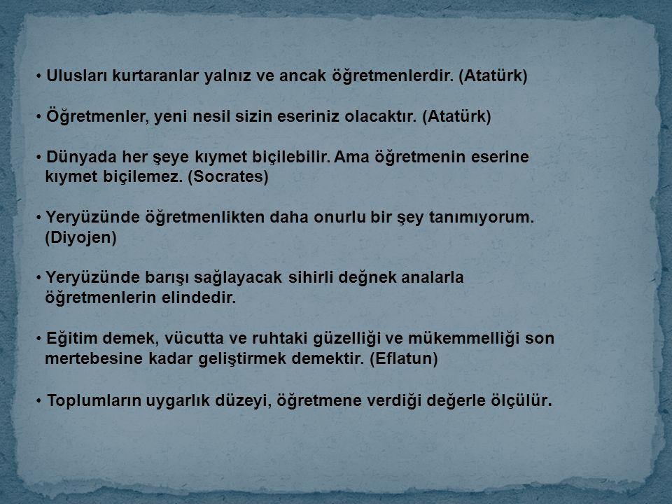 Ulusları kurtaranlar yalnız ve ancak öğretmenlerdir. (Atatürk) Öğretmenler, yeni nesil sizin eseriniz olacaktır. (Atatürk) Dünyada her şeye kıymet biç