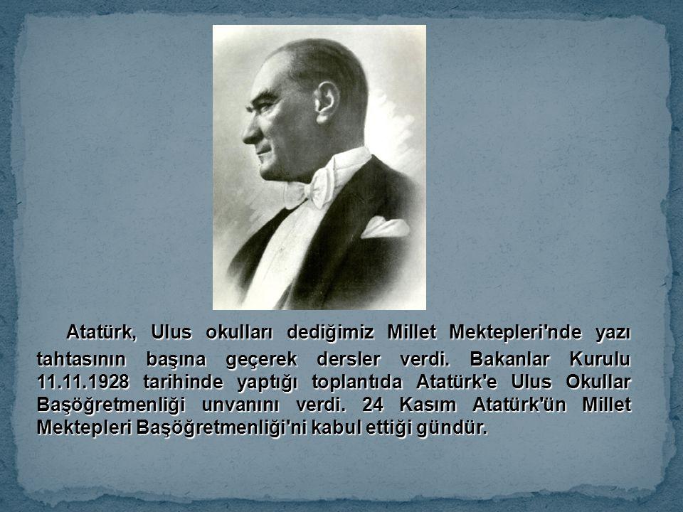 Atatürk, Ulus okulları dediğimiz Millet Mektepleri nde yazı tahtasının başına geçerek dersler verdi.