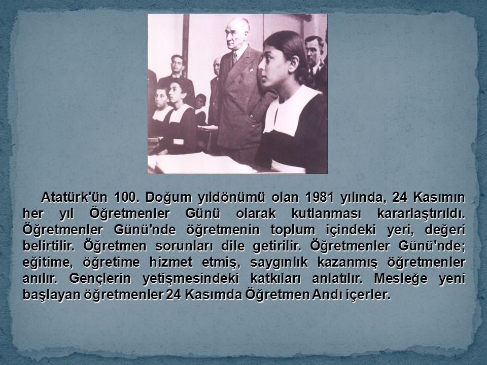 Atatürk'ün 100. Doğum yıldönümü olan 1981 yılında, 24 Kasımın her yıl Öğretmenler Günü olarak kutlanması kararlaştırıldı. Öğretmenler Günü'nde öğretme