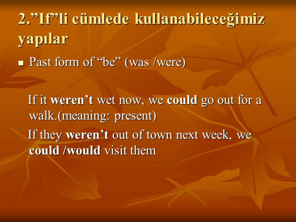 "2.""If""li cümlede kullanabileceğimiz yapılar Past form of ""be"" (was /were) Past form of ""be"" (was /were) If it weren't wet now, we could go out for a w"