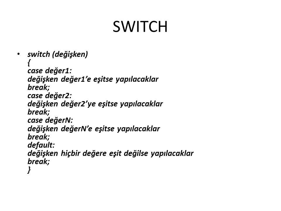 SWITCH switch (değişken) { case değer1: değişken değer1'e eşitse yapılacaklar break; case değer2: değişken değer2'ye eşitse yapılacaklar break; case değerN: değişken değerN'e eşitse yapılacaklar break; default: değişken hiçbir değere eşit değilse yapılacaklar break; }