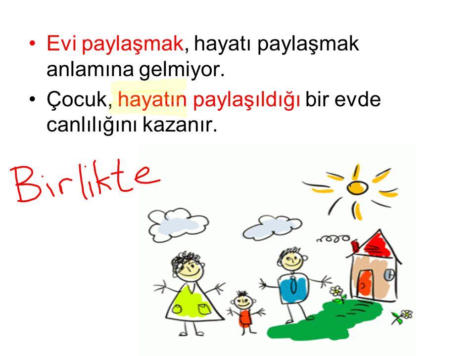 Evi paylaşmak, hayatı paylaşmak anlamına gelmiyor. Çocuk, hayatın paylaşıldığı bir evde canlılığını kazanır.