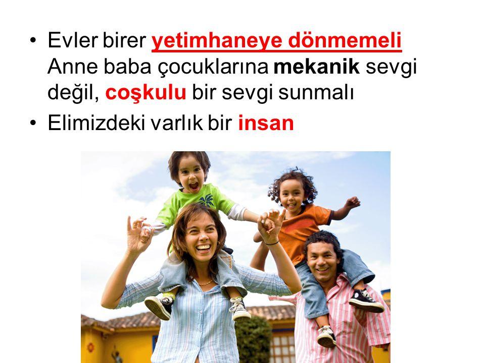 Evler birer yetimhaneye dönmemeli Anne baba çocuklarına mekanik sevgi değil, coşkulu bir sevgi sunmalı Elimizdeki varlık bir insan