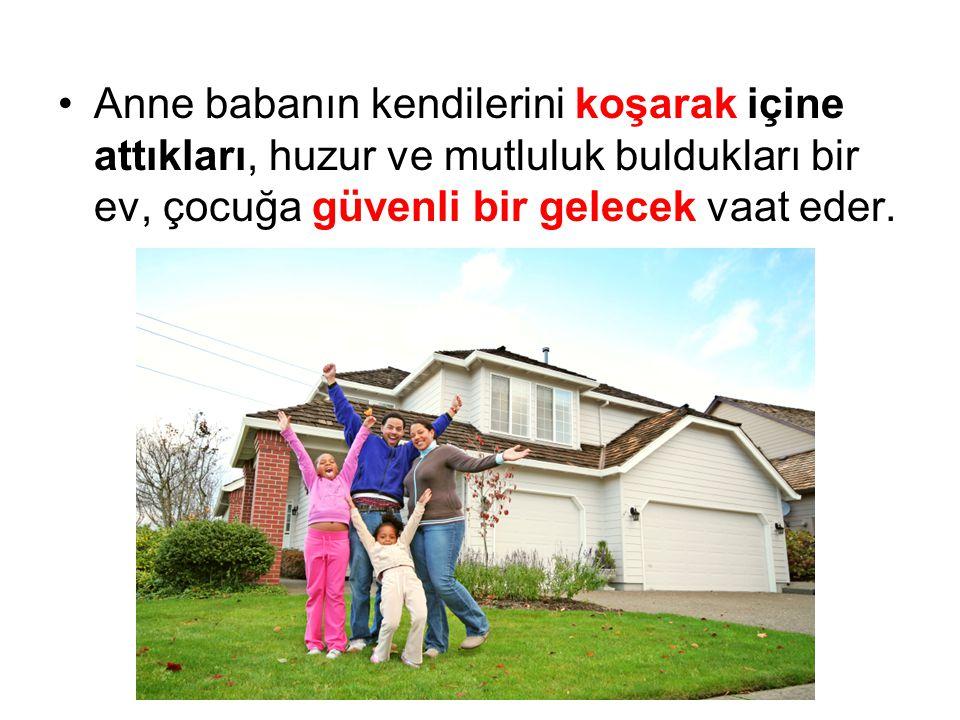 Anne babanın kendilerini koşarak içine attıkları, huzur ve mutluluk buldukları bir ev, çocuğa güvenli bir gelecek vaat eder.