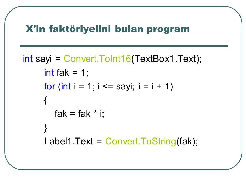 X in faktöriyelini bulan program int sayi = Convert.ToInt16(TextBox1.Text); int fak = 1; for (int i = 1; i <= sayi; i = i + 1) { fak = fak * i; } Label1.Text = Convert.ToString(fak);