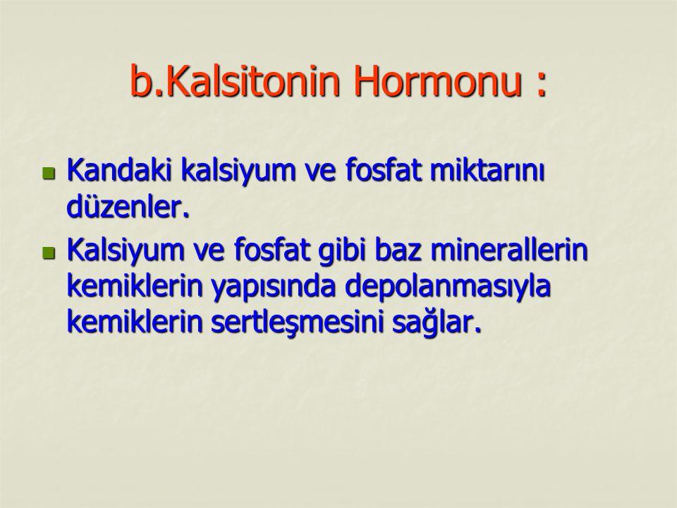 b.Kalsitonin Hormonu : Kandaki kalsiyum ve fosfat miktarını düzenler. Kandaki kalsiyum ve fosfat miktarını düzenler. Kalsiyum ve fosfat gibi baz miner