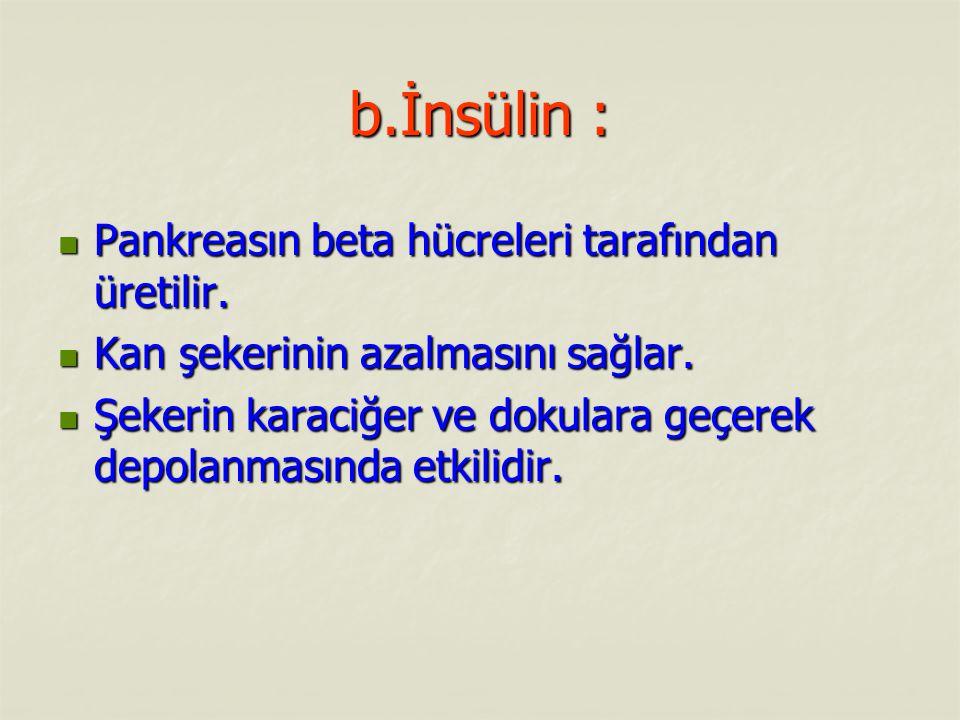 b.İnsülin : Pankreasın beta hücreleri tarafından üretilir. Pankreasın beta hücreleri tarafından üretilir. Kan şekerinin azalmasını sağlar. Kan şekerin