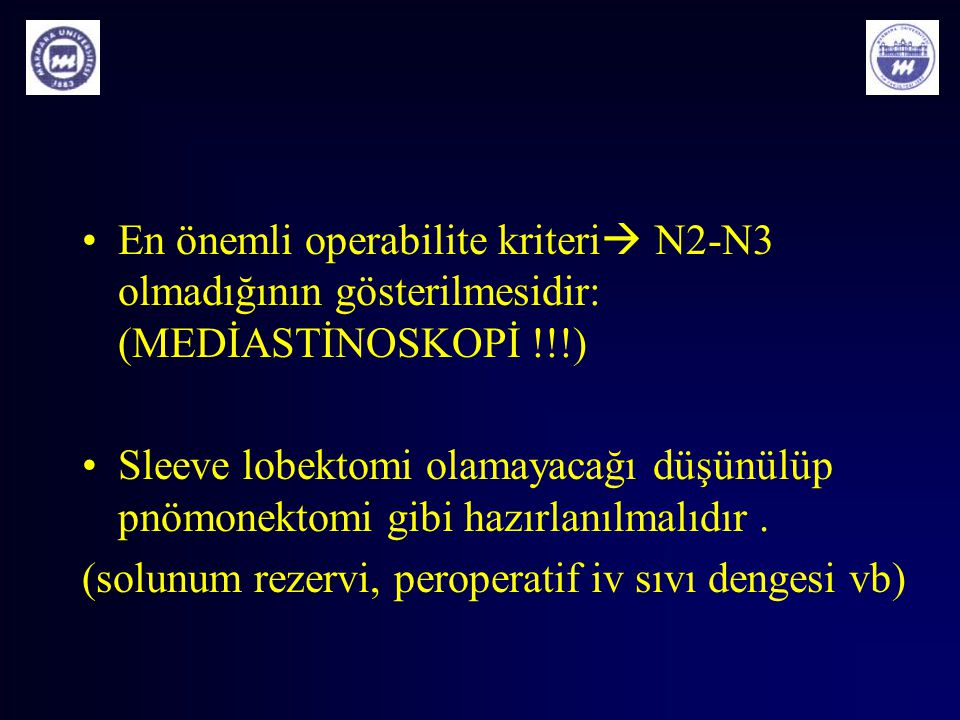 En önemli operabilite kriteri  N2-N3 olmadığının gösterilmesidir: (MEDİASTİNOSKOPİ !!!) Sleeve lobektomi olamayacağı düşünülüp pnömonektomi gibi hazı