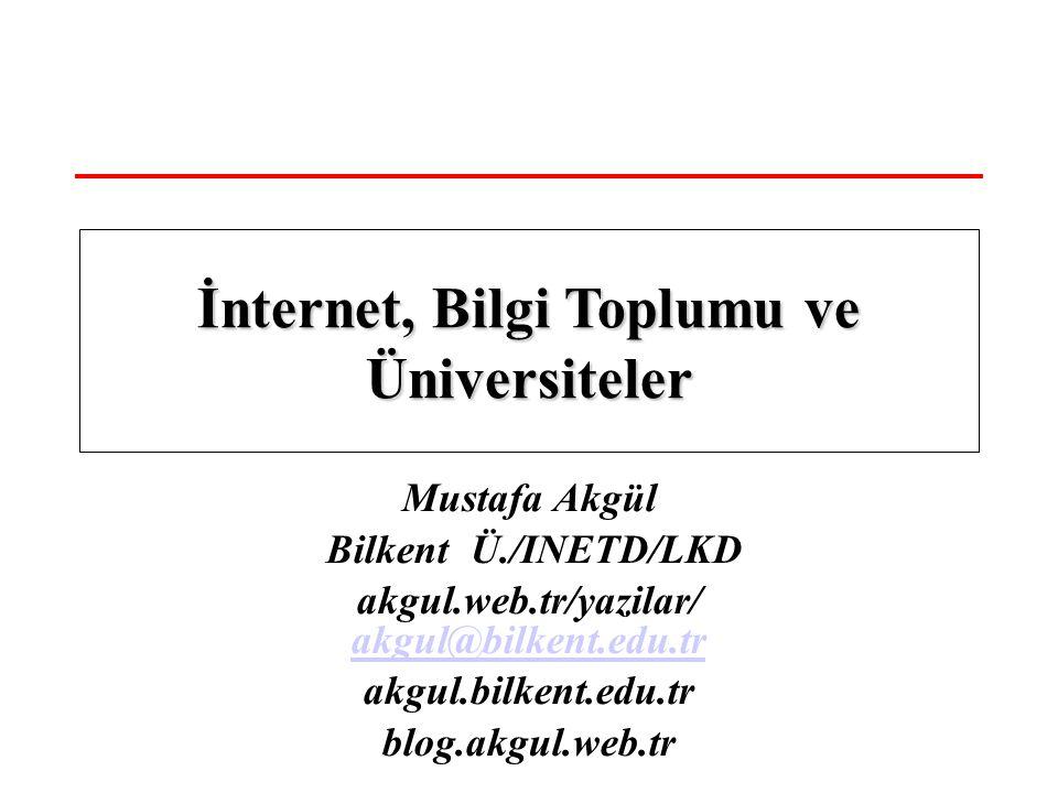 Mustafa Akgül Bilkent Ü./INETD/LKD akgul.web.tr/yazilar/ akgul@bilkent.edu.tr akgul@bilkent.edu.tr akgul.bilkent.edu.tr blog.akgul.web.tr İnternet, Bilgi Toplumu ve Üniversiteler