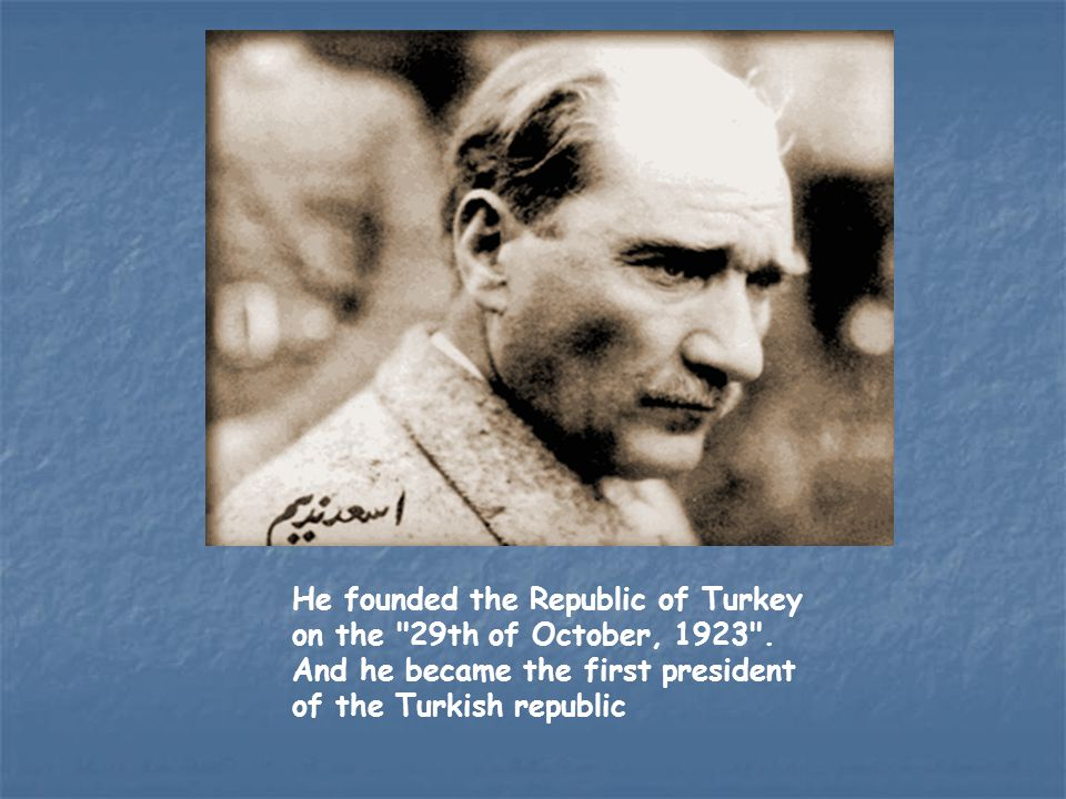 He founded the Republic of Turkey on the