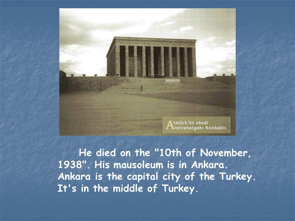 He died on the 10th of November, 1938 .His mausoleum is in Ankara.