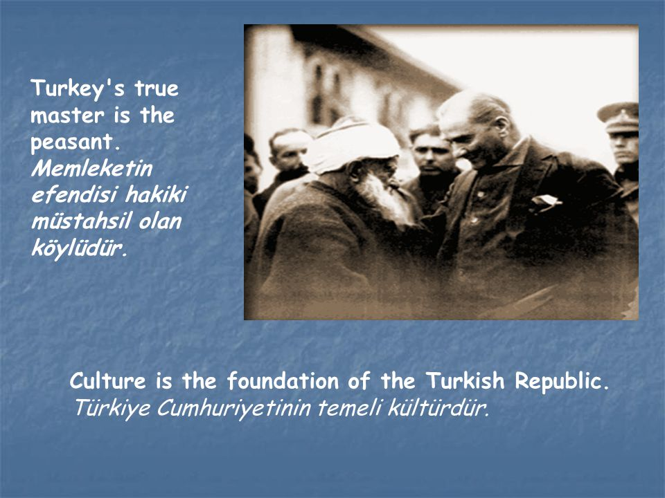 Turkey's true master is the peasant. Memleketin efendisi hakiki müstahsil olan köylüdür. Culture is the foundation of the Turkish Republic. Türkiye Cu
