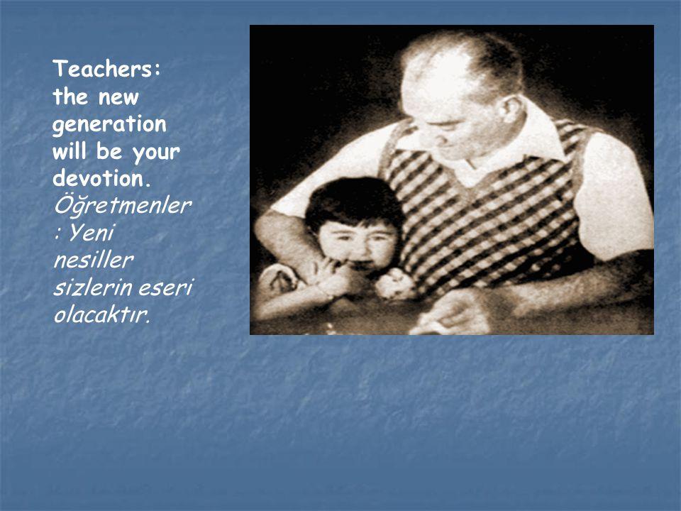 Teachers: the new generation will be your devotion. Öğretmenler : Yeni nesiller sizlerin eseri olacaktır.
