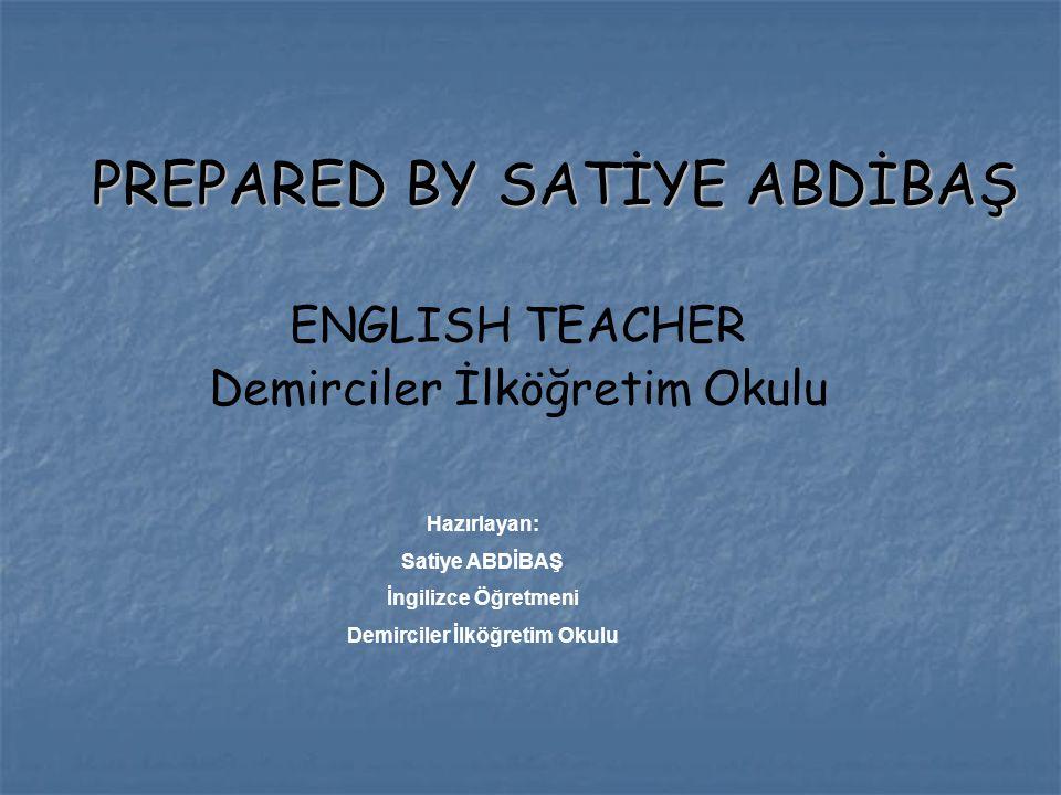 PREPARED BY SATİYE ABDİBAŞ PREPARED BY SATİYE ABDİBAŞ ENGLISH TEACHER Demirciler İlköğretim Okulu Hazırlayan: Satiye ABDİBAŞ İngilizce Öğretmeni Demir