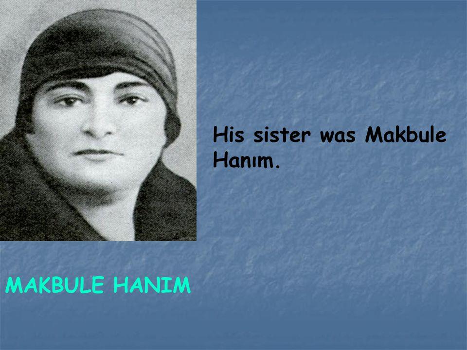 His sister was Makbule Hanım. MAKBULE HANIM