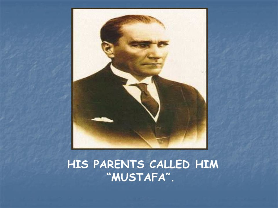 "HIS PARENTS CALLED HIM ""MUSTAFA""."