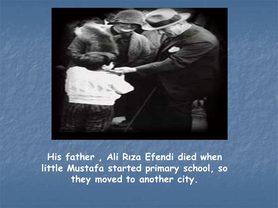 His father, Ali Rıza Efendi died when little Mustafa started primary school, so they moved to another city.