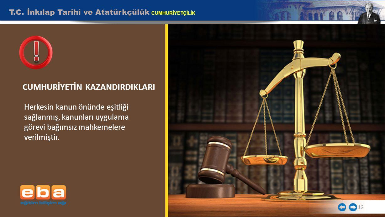 16 T.C. İnkılap Tarihi ve Atatürkçülük CUMHURİYETÇİLİK Herkesin kanun önünde eşitliği sağlanmış, kanunları uygulama görevi bağımsız mahkemelere verilm