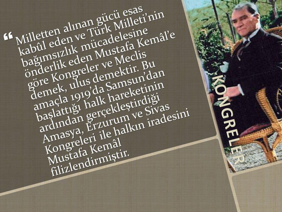  Milletten alınan gücü esas kabûl eden ve Türk Milleti'nin bağımsızlık mücadelesine önderlik eden Mustafa Kemâl'e göre Kongreler ve Meclis demek, ulus demektir.