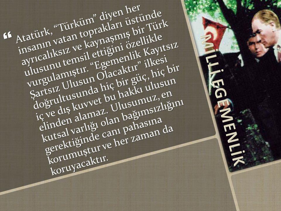  Atatürk, Türküm diyen her insanın vatan toprakları üstünde ayrıcalıksız ve kaynaşmış bir Türk ulusunu temsil ettiğini özellikle vurgulamıştır.