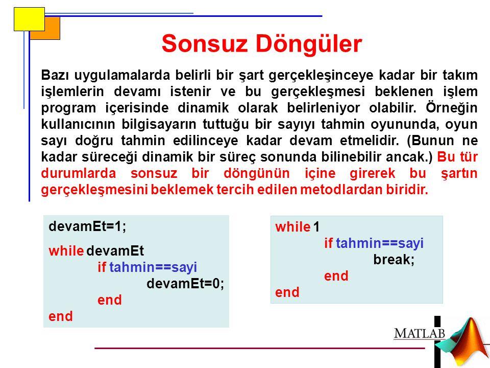 Sonsuz Döngüler devamEt=1; while devamEt if tahmin==sayi devamEt=0; end Bazı uygulamalarda belirli bir şart gerçekleşinceye kadar bir takım işlemlerin