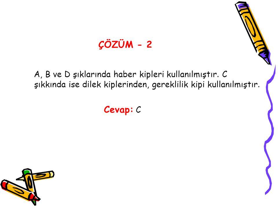 ÇÖZÜM - 2 A, B ve D şıklarında haber kipleri kullanılmıştır. C şıkkında ise dilek kiplerinden, gereklilik kipi kullanılmıştır. Cevap: C