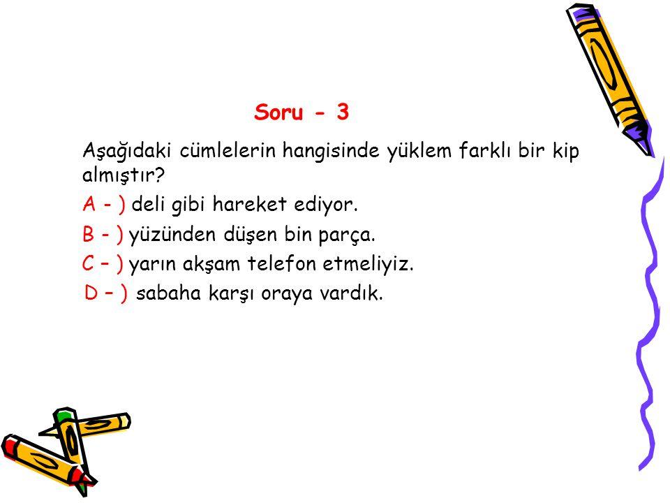 Soru - 3 Aşağıdaki cümlelerin hangisinde yüklem farklı bir kip almıştır? A - ) deli gibi hareket ediyor. B - ) yüzünden düşen bin parça. C – ) yarın a