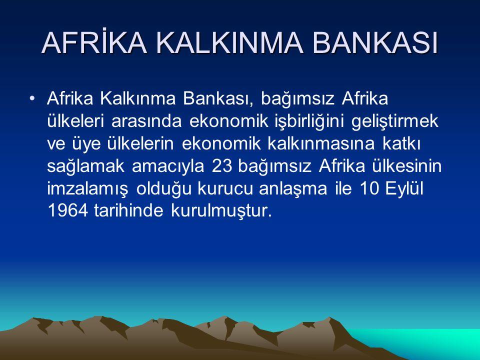 AFRİKA KALKINMA BANKASI Afrika Kalkınma Bankası, bağımsız Afrika ülkeleri arasında ekonomik işbirliğini geliştirmek ve üye ülkelerin ekonomik kalkınmasına katkı sağlamak amacıyla 23 bağımsız Afrika ülkesinin imzalamış olduğu kurucu anlaşma ile 10 Eylül 1964 tarihinde kurulmuştur.