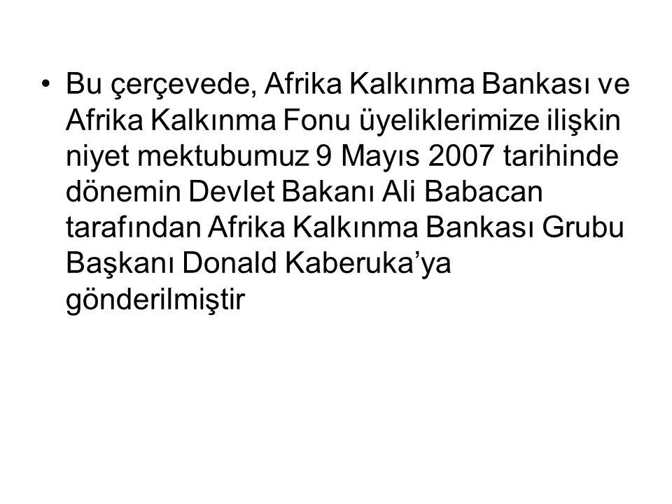 Bu çerçevede, Afrika Kalkınma Bankası ve Afrika Kalkınma Fonu üyeliklerimize ilişkin niyet mektubumuz 9 Mayıs 2007 tarihinde dönemin Devlet Bakanı Ali Babacan tarafından Afrika Kalkınma Bankası Grubu Başkanı Donald Kaberuka'ya gönderilmiştir