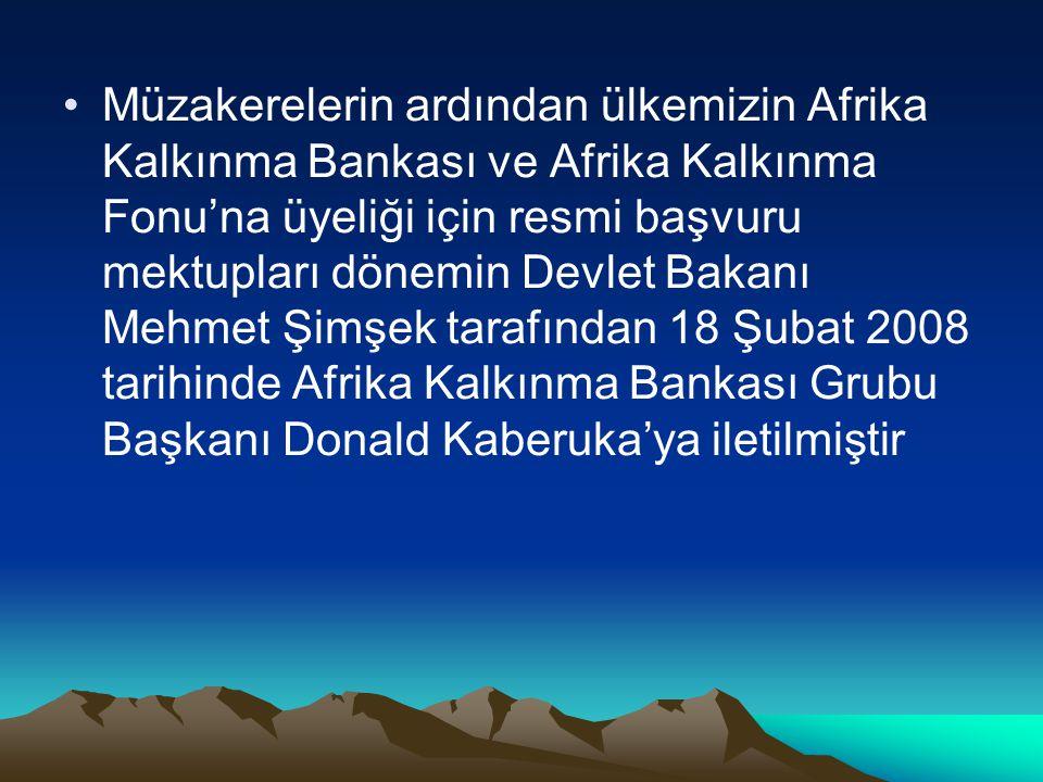 Müzakerelerin ardından ülkemizin Afrika Kalkınma Bankası ve Afrika Kalkınma Fonu'na üyeliği için resmi başvuru mektupları dönemin Devlet Bakanı Mehmet Şimşek tarafından 18 Şubat 2008 tarihinde Afrika Kalkınma Bankası Grubu Başkanı Donald Kaberuka'ya iletilmiştir