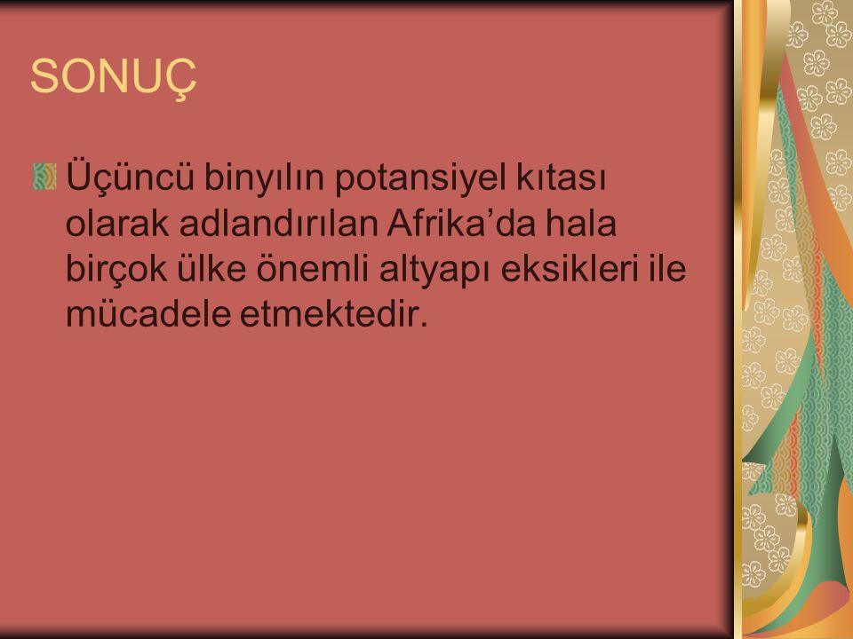 SONUÇ Üçüncü binyılın potansiyel kıtası olarak adlandırılan Afrika'da hala birçok ülke önemli altyapı eksikleri ile mücadele etmektedir.