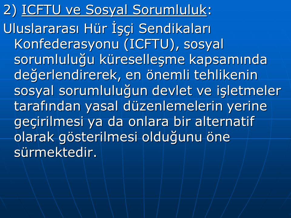 2) ICFTU ve Sosyal Sorumluluk: Uluslararası Hür İşçi Sendikaları Konfederasyonu (ICFTU), sosyal sorumluluğu küreselleşme kapsamında değerlendirerek, e